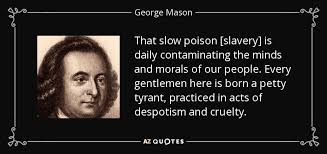 George Mason quote: That slow poison [slavery] is daily ... via Relatably.com
