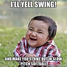 I'll yell swing! and make you strike out in slow pitch softball ... via Relatably.com