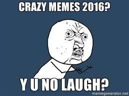 Crazy Memes 2016? Y U No Laugh? - Y U No | Meme Generator via Relatably.com