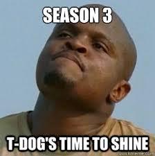 SEASON 3 T-DoG's TIME TO SHINE - t-dog le walking dead - quickmeme via Relatably.com