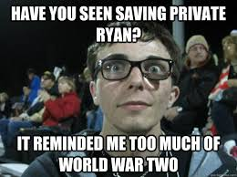 Have you seen Saving Private Ryan? It reminded me too much of ... via Relatably.com