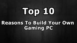 top 10 reasons to build your own gaming pc top 10 reasons to build your own gaming pc