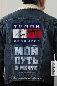Книга <b>Томми Хилфигер Мой</b> путь к мечте Автобиография ...