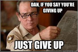 Dan, If you say you're giving up Just give up - Implied Facepalm ... via Relatably.com