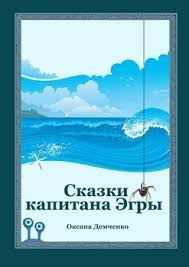 <b>Сказки капитана Эгры</b>. Первое плаванье <b>Демченко Оксана</b> ...