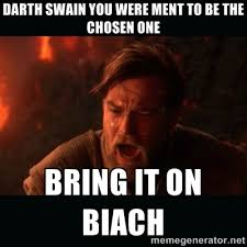 Darth Swain you were ment to be the chosen one Bring it on biach ... via Relatably.com
