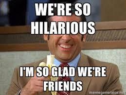 WE'RE SO HILARIOUS I'M SO GLAD WE'RE FRIENDS - Brick Tamland ... via Relatably.com
