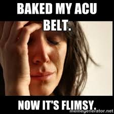 Baked my ACU Belt. Now it's flimsy. - First world Problems II ... via Relatably.com
