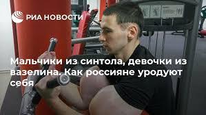 Мальчики из синтола, девочки из вазелина. Как россияне ...