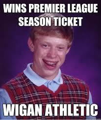 Wins Premier league Season ticket Wigan athletic - Bad Luck Brian ... via Relatably.com
