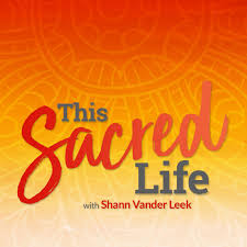 This Sacred Life™ Podcast with Shann Vander Leek | Soulful Living | Feminine Sovereignty | Wisdom Teachings