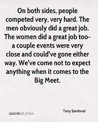 tony sandoval quotes quotehd on both sides people competed very very hard the men obviously did a