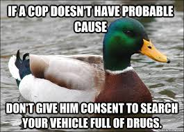 If a cop doesn't have probable cause Don't give him consent to ... via Relatably.com