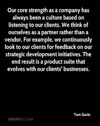 tom gavin quotes quotehd our core strength as a company has always been a culture based on listening to our