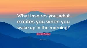 jennifer aniston quote what inspires you what excites you when jennifer aniston quote what inspires you what excites you when you wake up