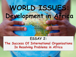 world issues  development in africa essay   the success of    world issues  development in africa essay   the success of international organisations in resolving