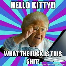 Hello Kitty!! What the fuck is this shit! - old lady | Meme Generator via Relatably.com