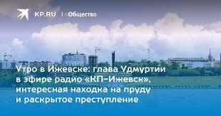 Утро в Ижевске: глава Удмуртии в эфире радио «КП-Ижевск ...