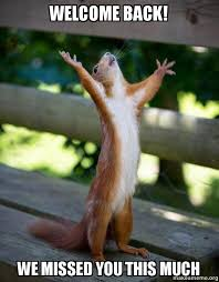 WELCOME BACK! WE MISSED YOU THIS MUCH - Happy Squirrel | Make a Meme via Relatably.com