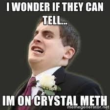 i wonder if they can tell... im on crystal meth - I Hardly Know ... via Relatably.com
