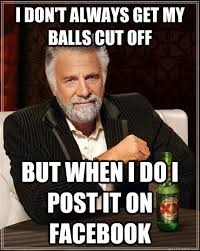 I don't always get my balls cut off but when I do i post it on ... via Relatably.com