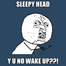 SleepY Head Y U NO WAKE UP??! ● Create Meme via Relatably.com