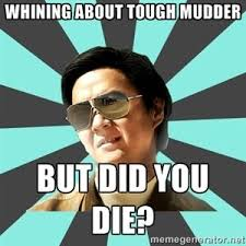 whining about Tough Mudder, but did you die? | mr chow | Mud Runs ... via Relatably.com