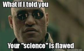 "Meme Maker - What if I told you Your ""science"" is flawed Meme Maker! via Relatably.com"
