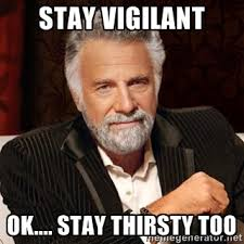 Stay Vigilant Ok.... stay thirsty too - Stay Thirsty | Meme Generator via Relatably.com