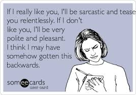 If I really like you, I'll be sarcastic and tease you relentlessly ... via Relatably.com
