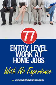 77 no experience needed entry level work from home jobs new to work from home jobs try these entry level positions that require no experience