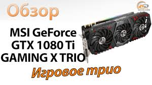 Обзор <b>видеокарты MSI GeForce</b> GTX 1080 Ti GAMING X TRIO ...
