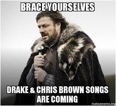 Brace yourselves Drake & Chris Brown songs are coming - Brace ... via Relatably.com