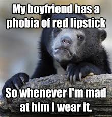 My boyfriend has a phobia of red lipstick So whenever I'm mad at ... via Relatably.com