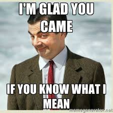 i'm glad you came if you know what i mean - MR bean | Meme Generator via Relatably.com
