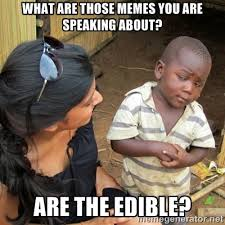 What are those memes you are speaking about? Are the edible? - you ... via Relatably.com