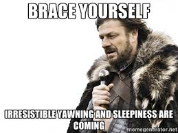 Brace Yourself irresistible yawning and sleepiness are coming ... via Relatably.com