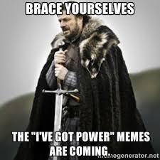 "Brace yourselves The ""I've got power"" memes are coming. - Brace ... via Relatably.com"