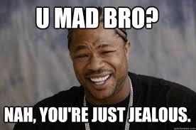 U MAD BRO? NAH, YOU'RE JUST JEALOUS. - Xzibit meme - quickmeme via Relatably.com