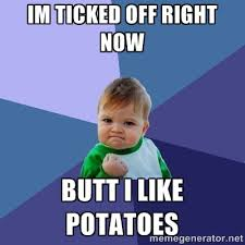 im ticked off right now butt i LIKE POTATOES - Success Kid | Meme ... via Relatably.com
