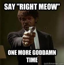 """say """"right meow"""" One more goddamn time - Pulp Fiction meme - quickmeme via Relatably.com"""