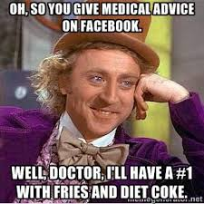 Oh, so you give medical advice on Facebook. Well, doctor, I'll ... via Relatably.com