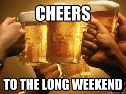 cheers to the long weekend - Misc - quickmeme via Relatably.com