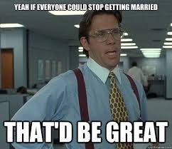 Yeah if everyone could stop getting married That'd be great ... via Relatably.com