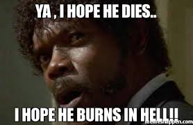 YA , i hope he dies.. I hope he burns in hell!! meme - Samuel ... via Relatably.com