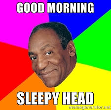 good morning sleepy head - Advice Bill Cosby | Meme Generator via Relatably.com