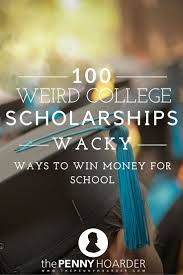 17 best images about make money in college work 100 weird college scholarships wacky ways to win money for school