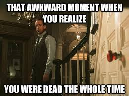 That awkward moment when you realize You were dead the whole time ... via Relatably.com