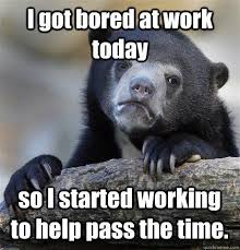 I got bored at work today so I started working to help pass the ... via Relatably.com