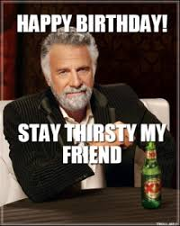 happy-birthday-stay-thirsty-my-friend-thumb.jpg via Relatably.com